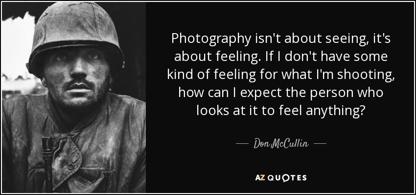 quote-photography-isn-t-about-seeing-it-s-about-feeling-if-i-don-t-have-some-kind-of-feeling-don-mccullin-140-32-74.jpg.5cf22799d020eb971ae2b14b0ed808ec.jpg